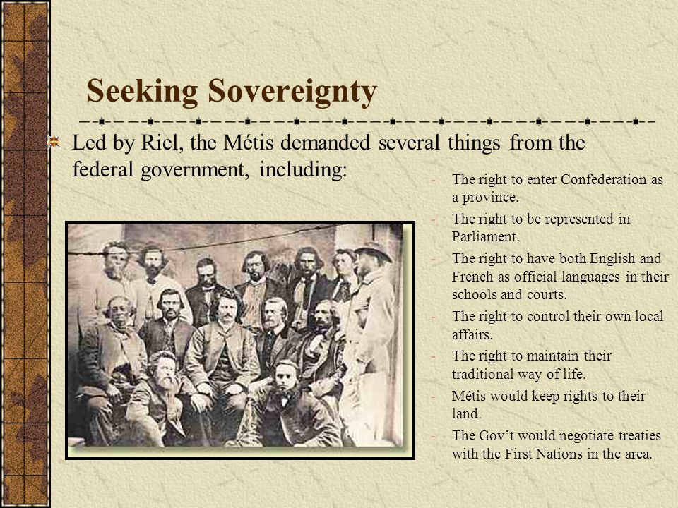 Seeking Sovereignty Led by Riel, the Métis demanded several things from the federal government, including: