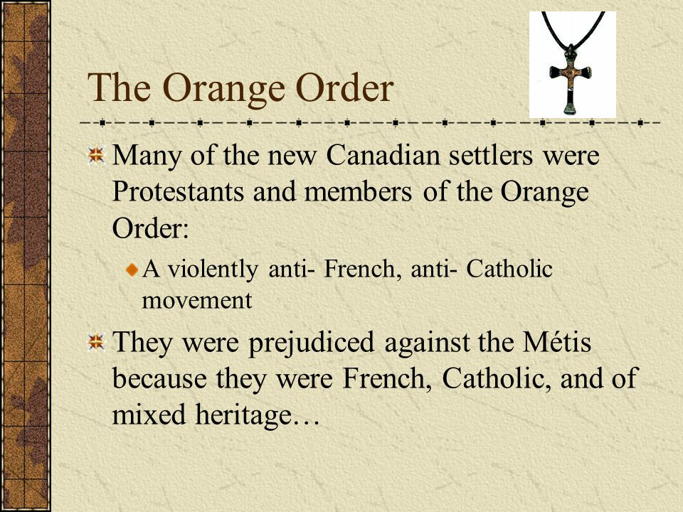 The Orange Order Many of the new Canadian settlers were Protestants and members of the Orange Order: