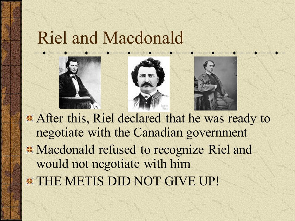 Riel and Macdonald After this, Riel declared that he was ready to negotiate with the Canadian government.