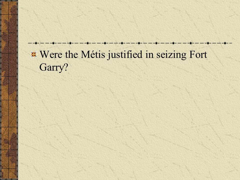 Were the Métis justified in seizing Fort Garry