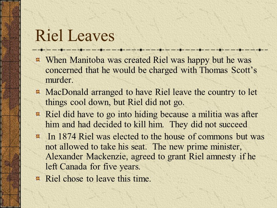 Riel Leaves When Manitoba was created Riel was happy but he was concerned that he would be charged with Thomas Scott's murder.