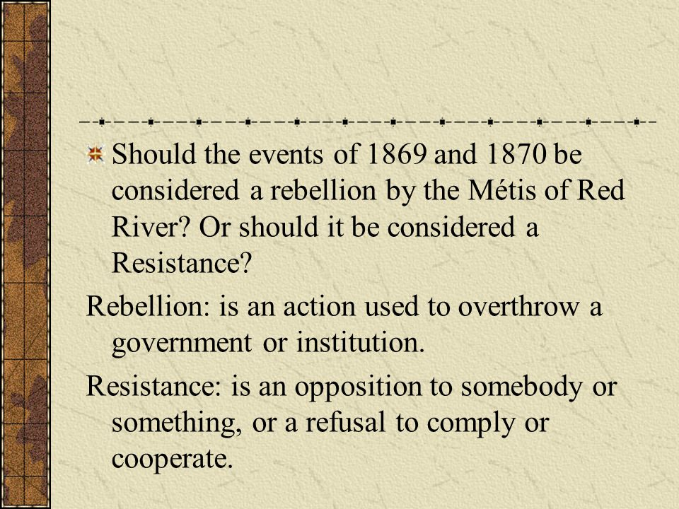 Should the events of 1869 and 1870 be considered a rebellion by the Métis of Red River Or should it be considered a Resistance