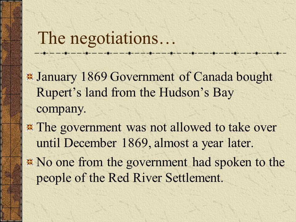 The negotiations… January 1869 Government of Canada bought Rupert's land from the Hudson's Bay company.