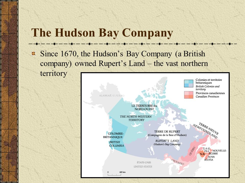 The Hudson Bay Company Since 1670, the Hudson's Bay Company (a British company) owned Rupert's Land – the vast northern territory.