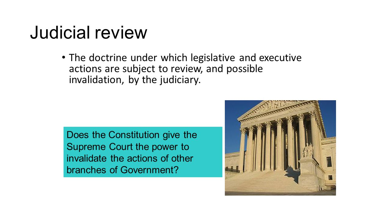 Judicial review The doctrine under which legislative and executive actions are subject to review, and possible invalidation, by the judiciary.