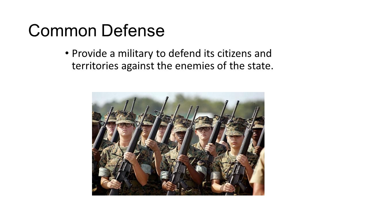 Common Defense Provide a military to defend its citizens and territories against the enemies of the state.