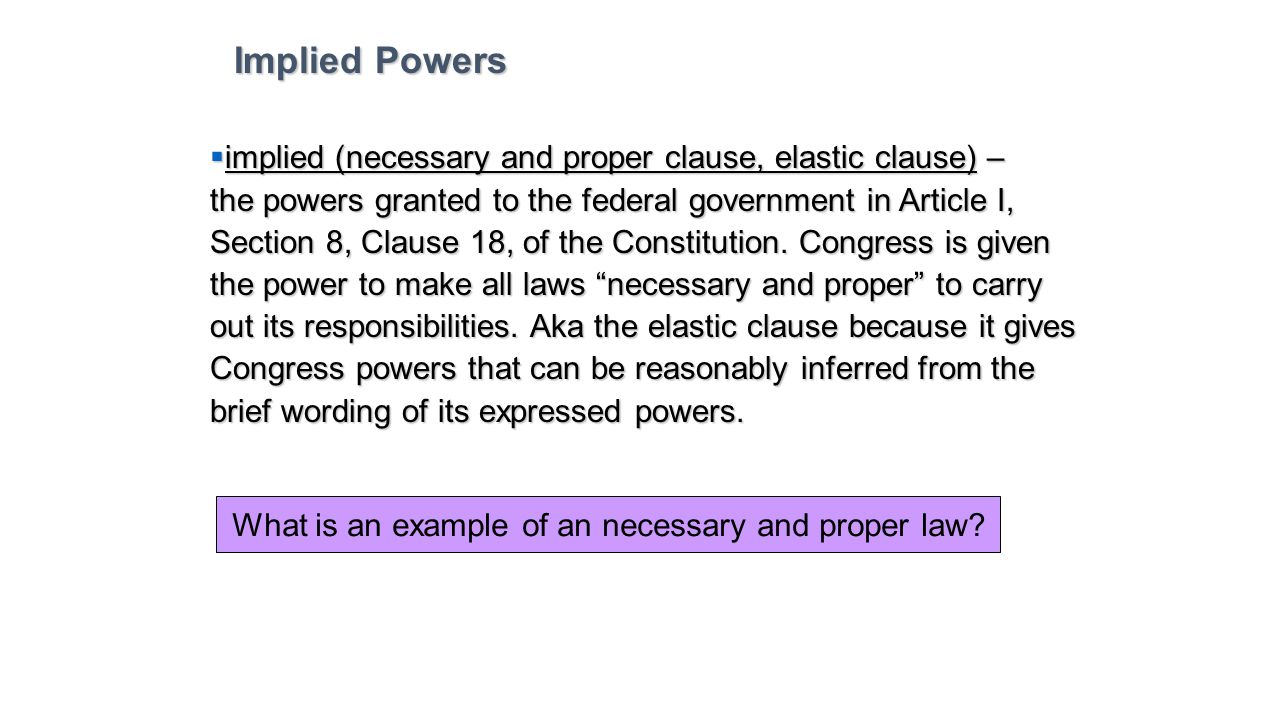 Implied Powers implied (necessary and proper clause, elastic clause) –
