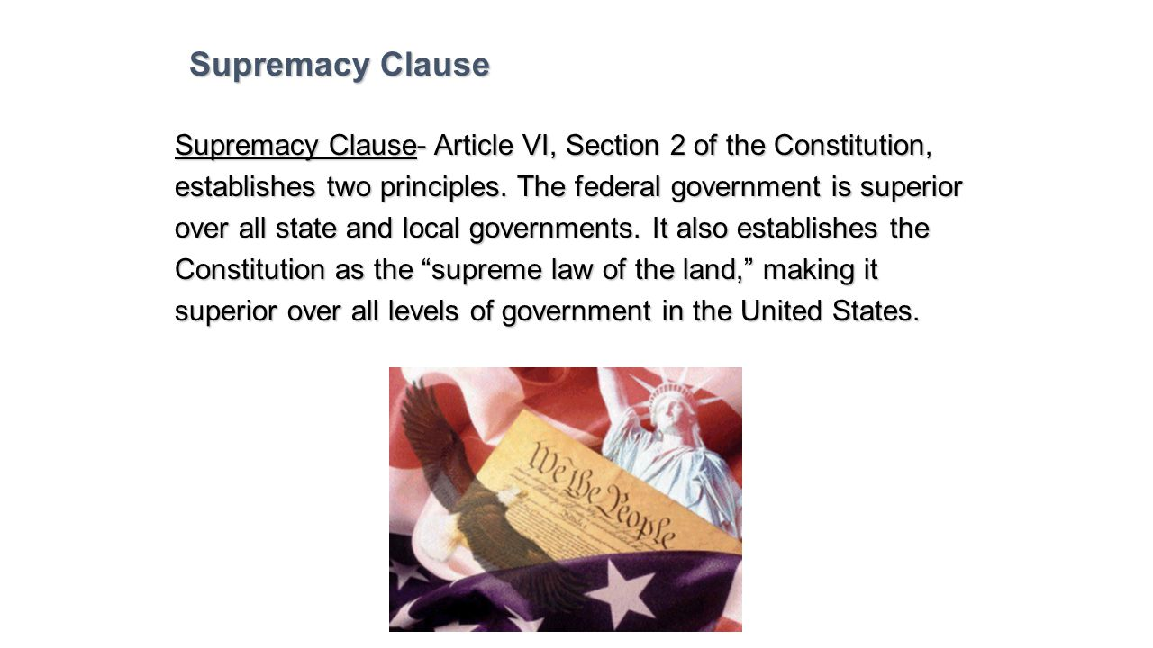 Supremacy Clause Supremacy Clause- Article VI, Section 2 of the Constitution, establishes two principles. The federal government is superior.