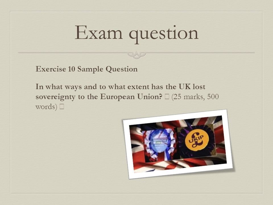 Exam question Exercise 10 Sample Question In what ways and to what extent has the UK lost sovereignty to the European Union.