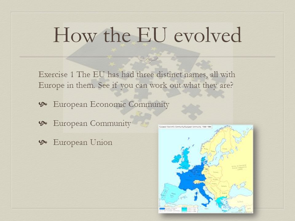 How the EU evolved Exercise 1 The EU has had three distinct names, all with Europe in them. See if you can work out what they are