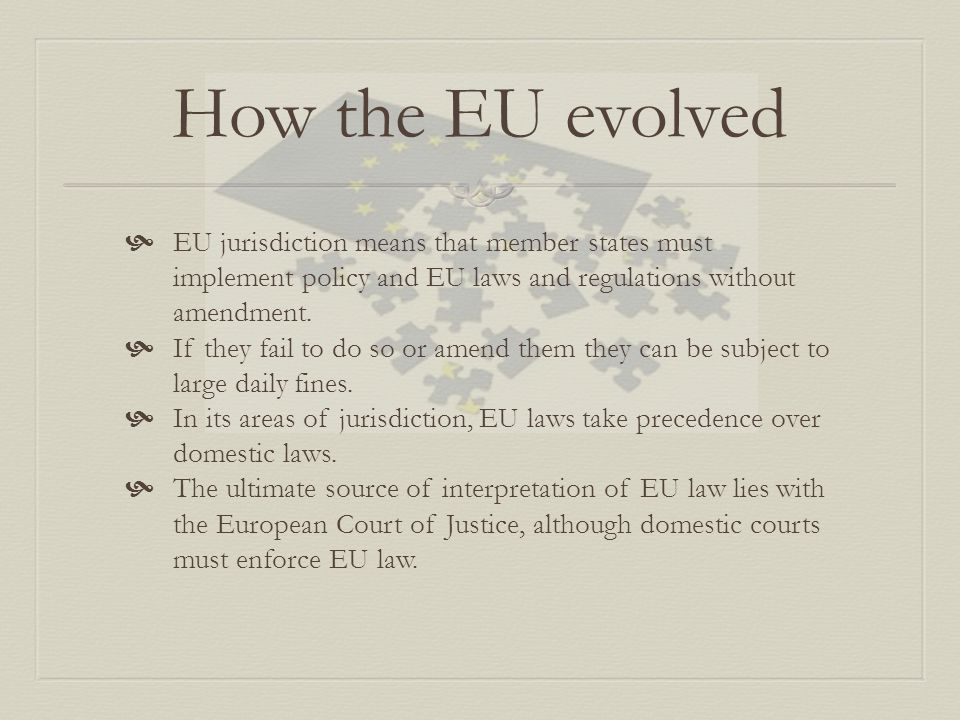 How the EU evolved EU jurisdiction means that member states must implement policy and EU laws and regulations without amendment.