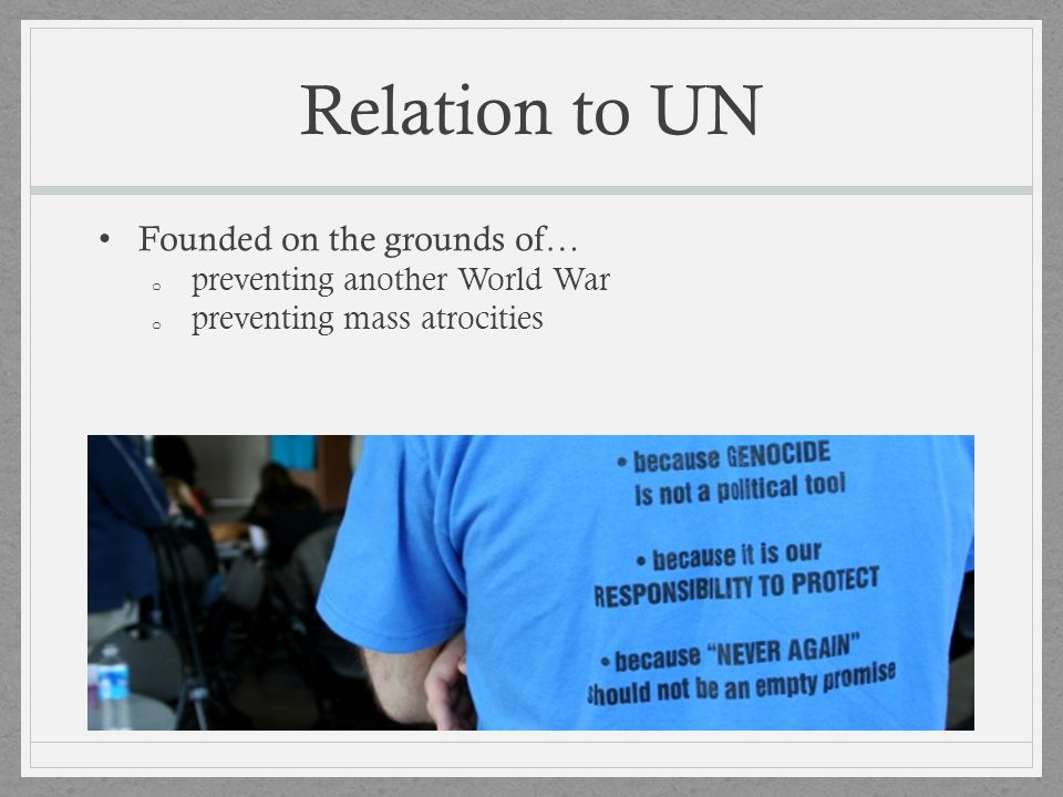 Relation to UN Founded on the grounds of… preventing another World War