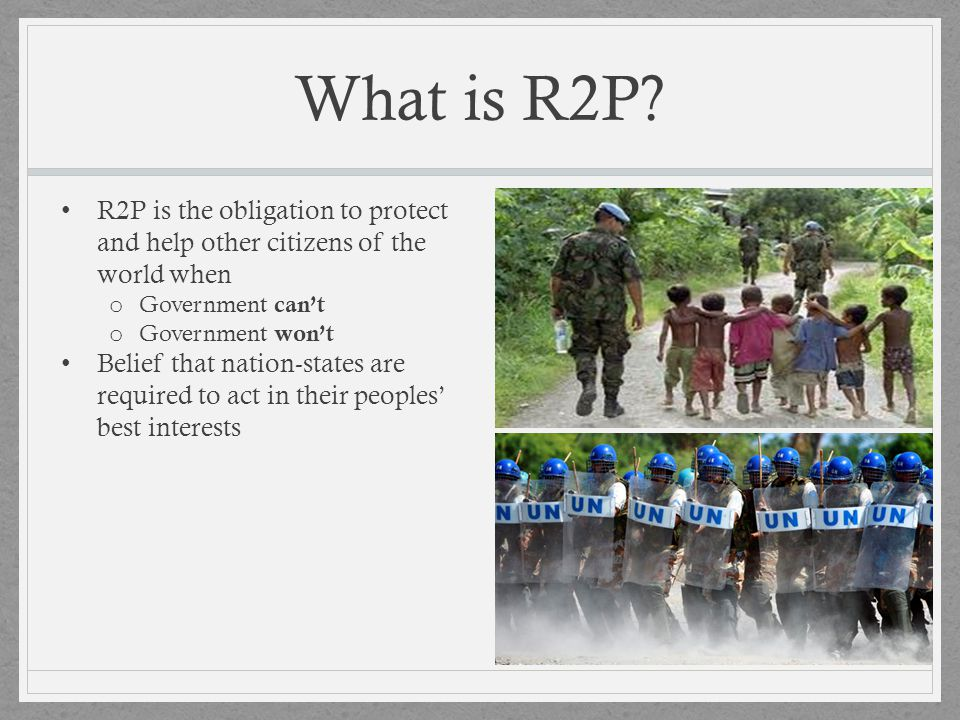 What is R2P R2P is the obligation to protect and help other citizens of the world when. Government can't.