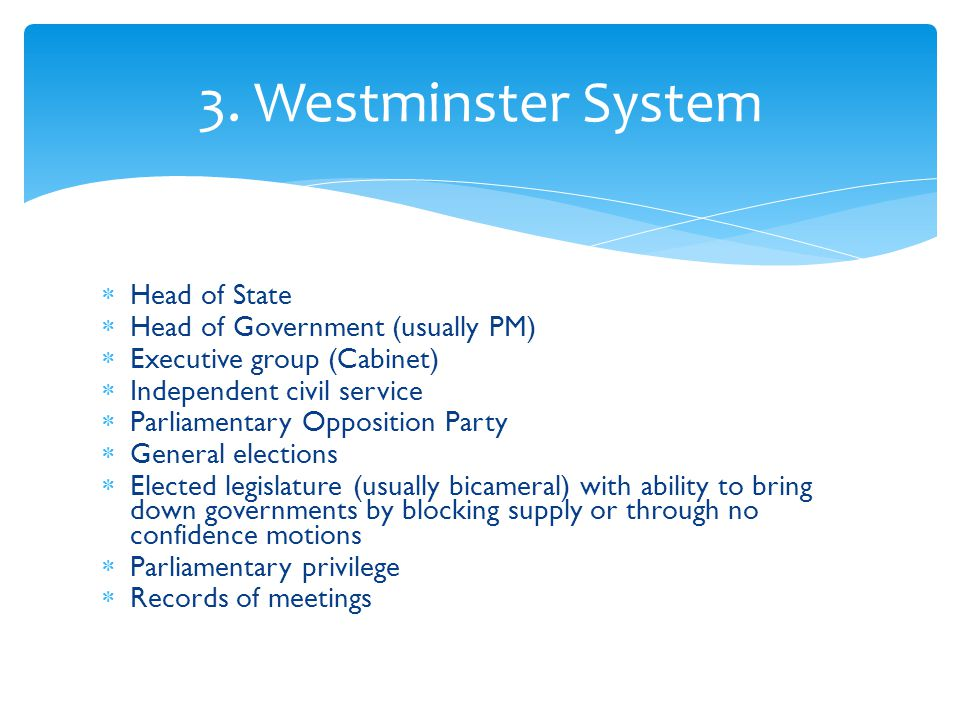 3. Westminster System Head of State Head of Government (usually PM)
