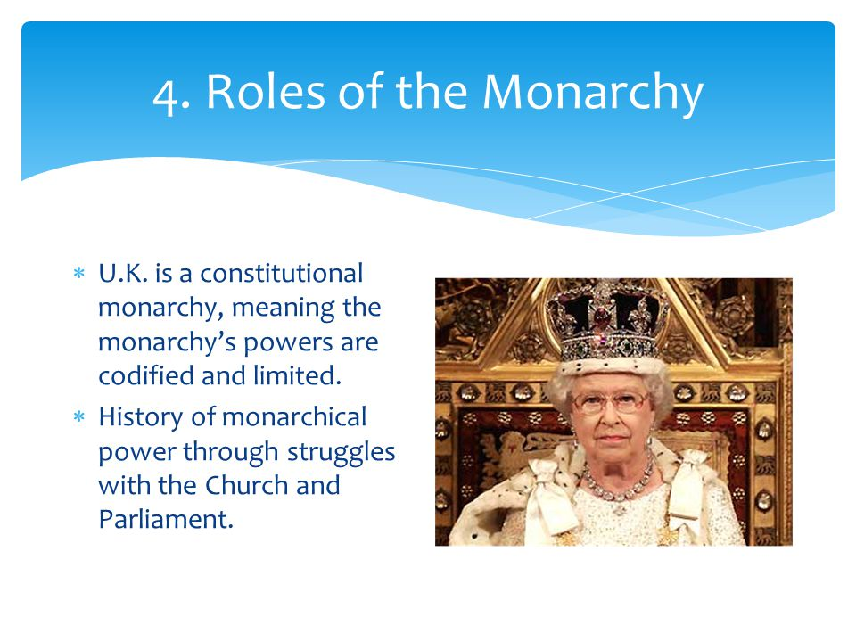 4. Roles of the Monarchy U.K. is a constitutional monarchy, meaning the monarchy's powers are codified and limited.