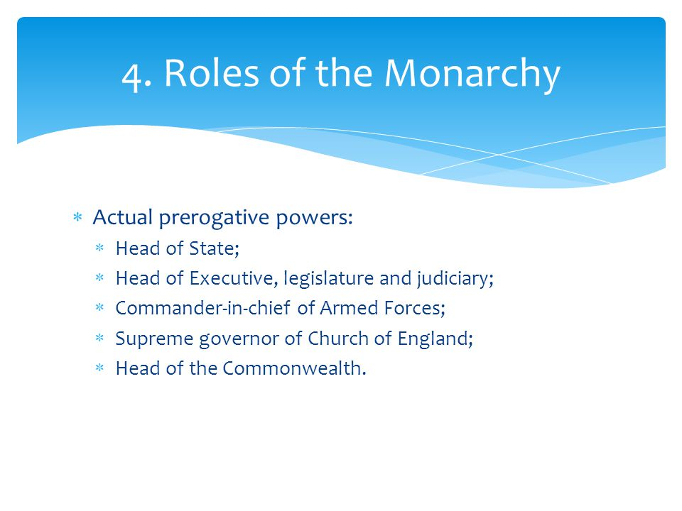 4. Roles of the Monarchy Actual prerogative powers: Head of State;