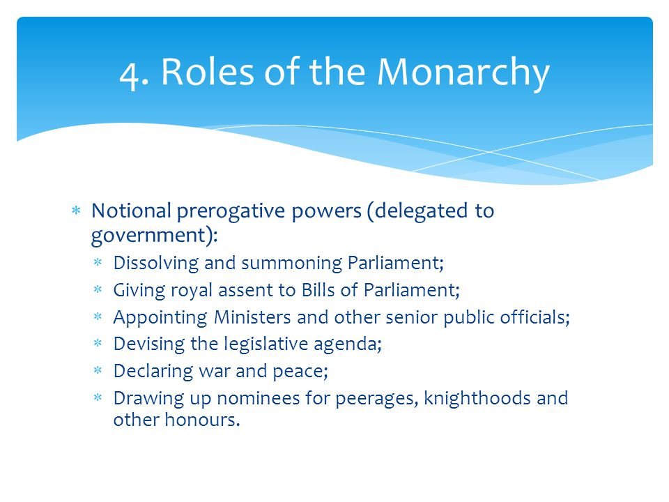 4. Roles of the Monarchy Notional prerogative powers (delegated to government): Dissolving and summoning Parliament;