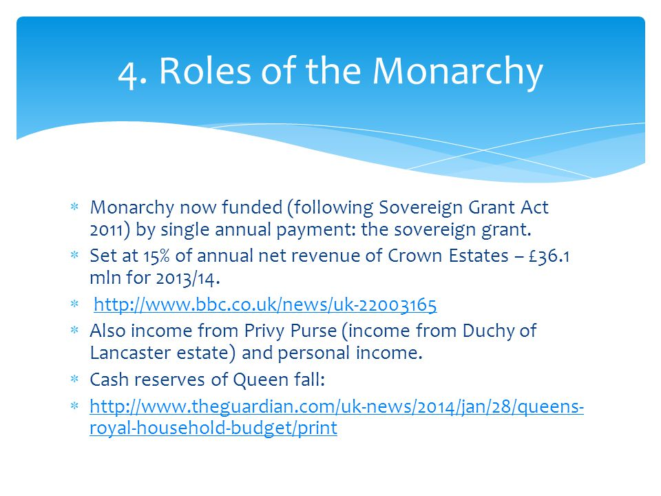 4. Roles of the Monarchy Monarchy now funded (following Sovereign Grant Act 2011) by single annual payment: the sovereign grant.