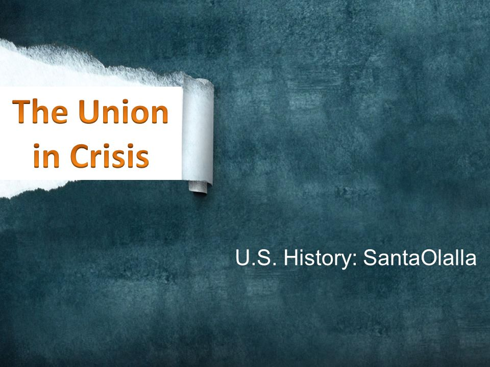 The Union in Crisis U.S. History: SantaOlalla