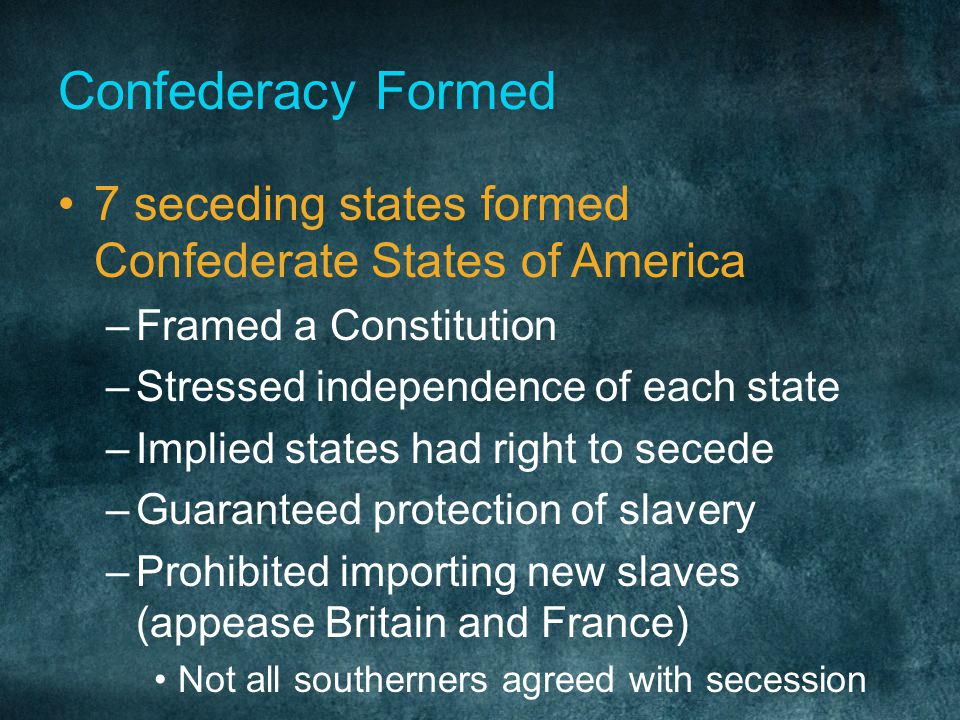 Confederacy Formed 7 seceding states formed Confederate States of America. Framed a Constitution. Stressed independence of each state.