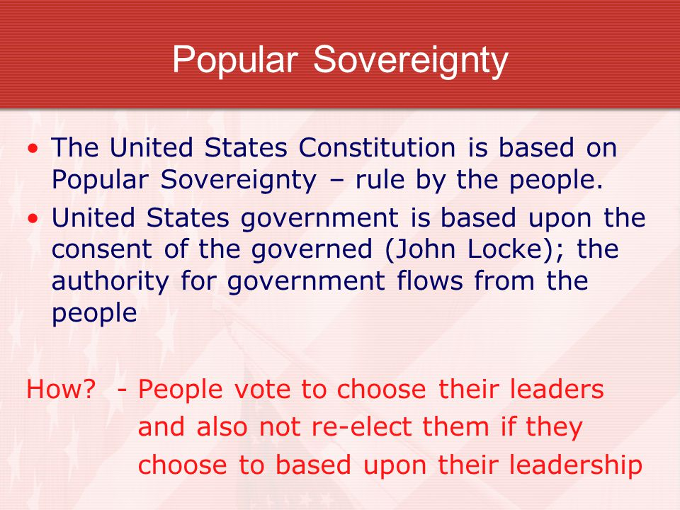 Popular Sovereignty The United States Constitution is based on Popular Sovereignty – rule by the people.