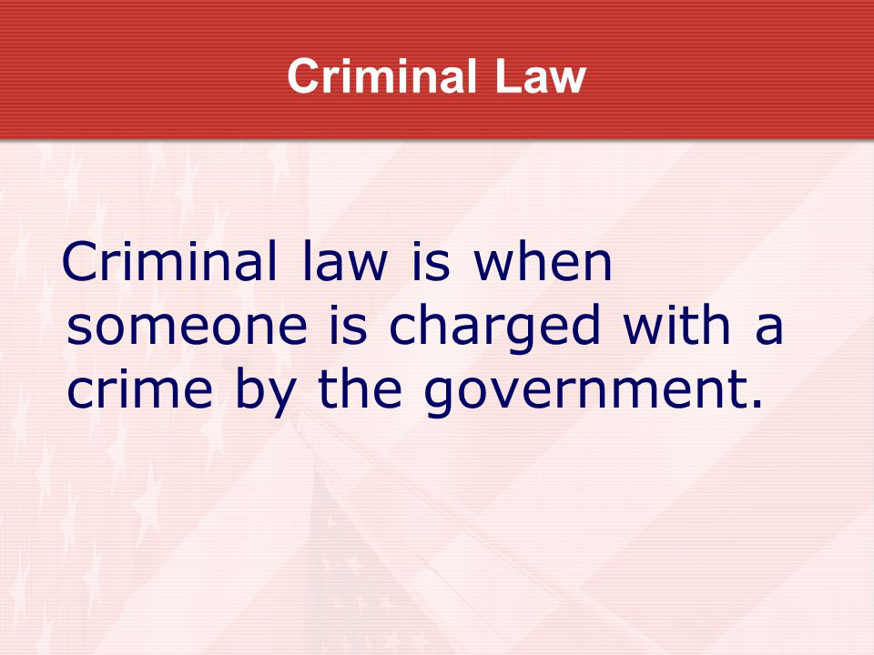 Criminal Law Criminal law is when someone is charged with a crime by the government.
