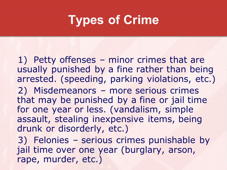 Types of Crime 1) Petty offenses – minor crimes that are usually punished by a fine rather than being arrested. (speeding, parking violations, etc.)