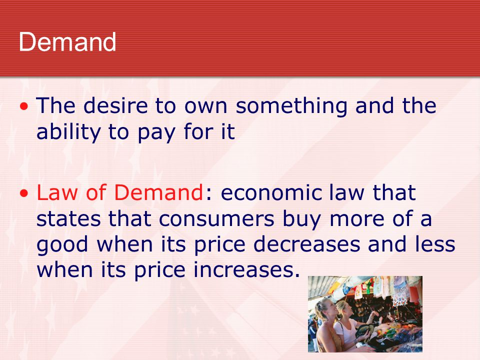Demand The desire to own something and the ability to pay for it