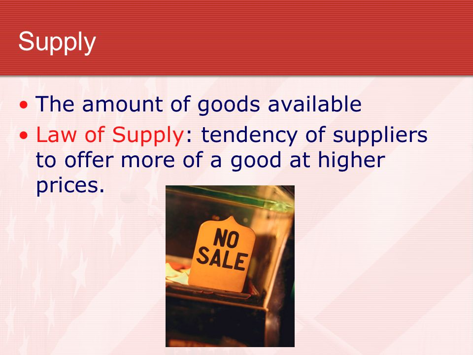 Supply The amount of goods available