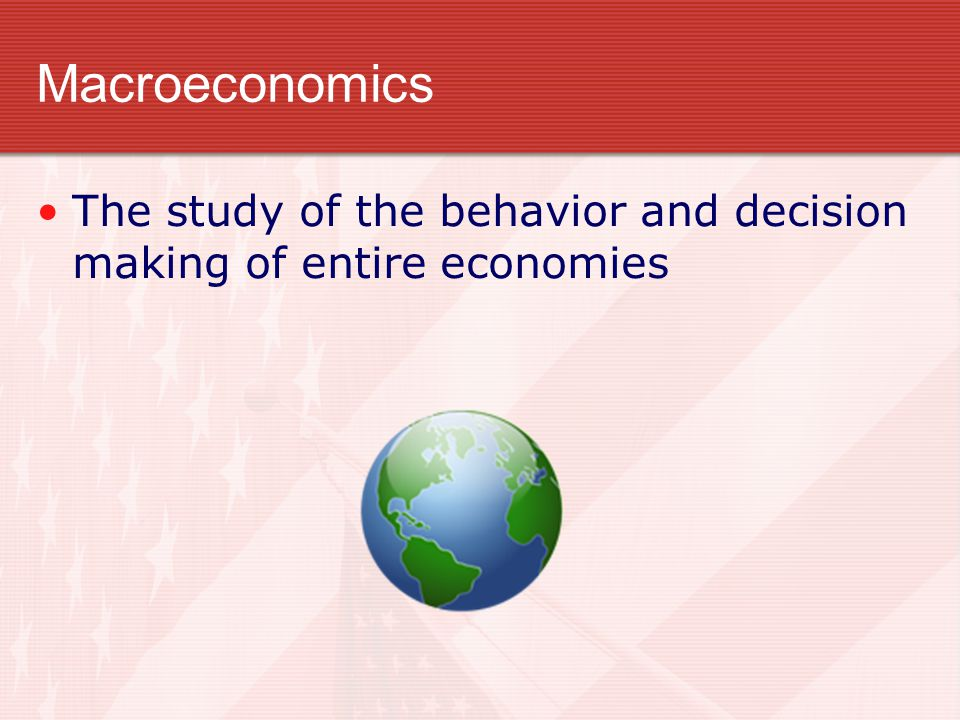 Macroeconomics The study of the behavior and decision making of entire economies