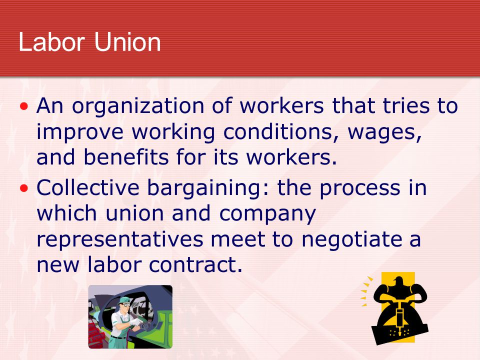 Labor Union An organization of workers that tries to improve working conditions, wages, and benefits for its workers.