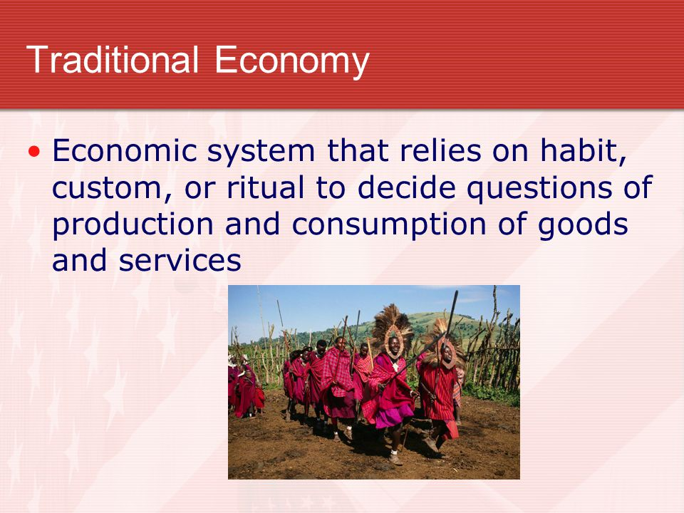 Traditional Economy Economic system that relies on habit, custom, or ritual to decide questions of production and consumption of goods and services.