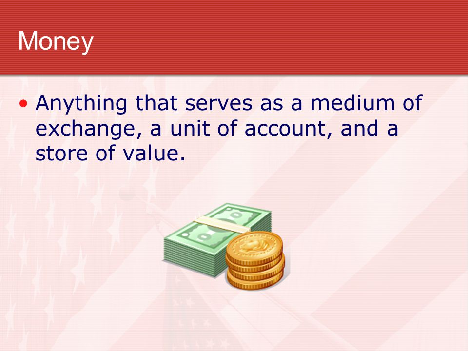 Money Anything that serves as a medium of exchange, a unit of account, and a store of value.