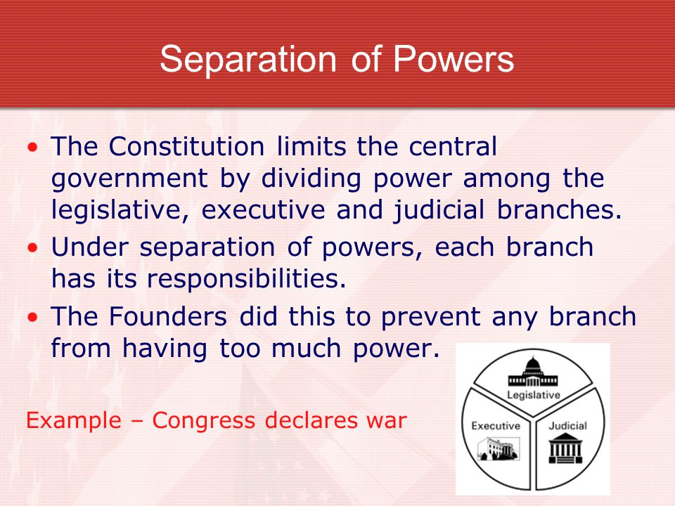 Separation of Powers The Constitution limits the central government by dividing power among the legislative, executive and judicial branches.
