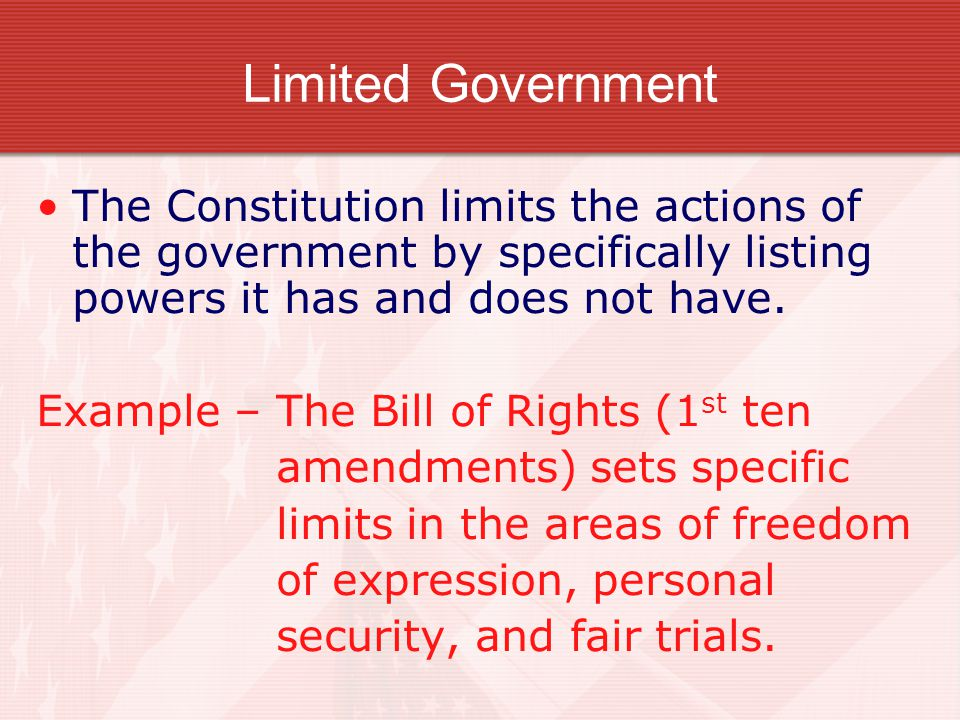 Limited Government The Constitution limits the actions of the government by specifically listing powers it has and does not have.