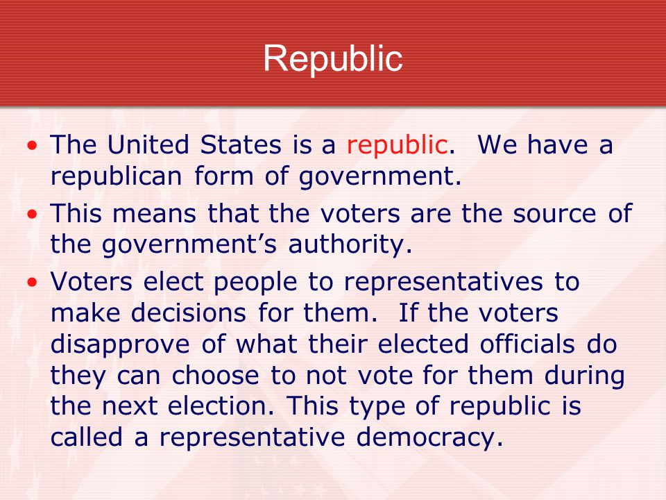 Republic The United States is a republic. We have a republican form of government.