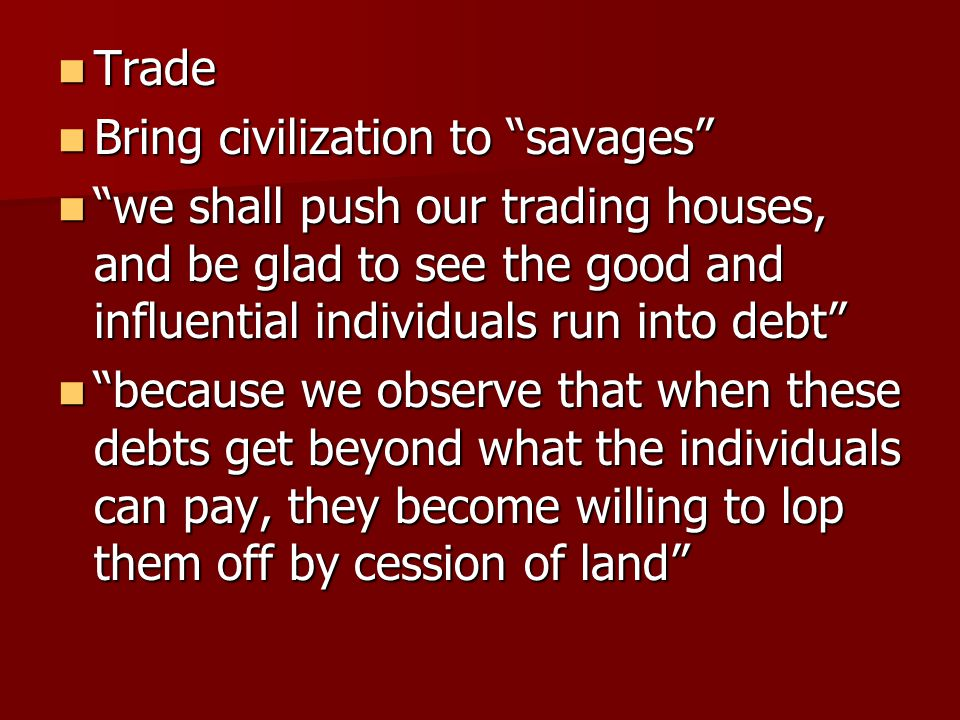 Trade Bring civilization to savages we shall push our trading houses, and be glad to see the good and influential individuals run into debt