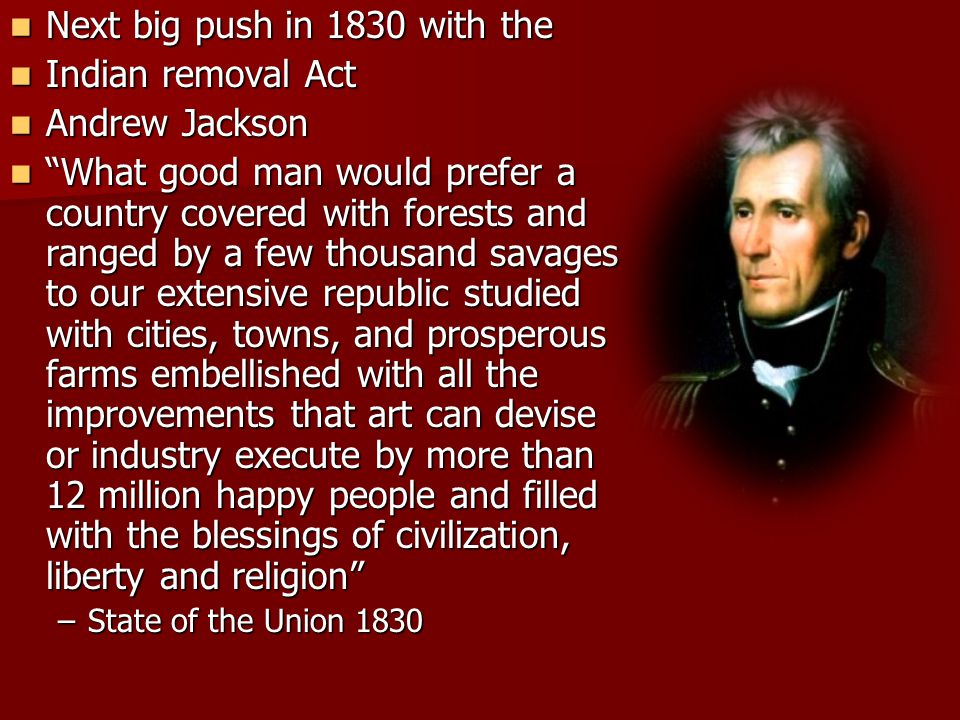 Next big push in 1830 with the Indian removal Act Andrew Jackson