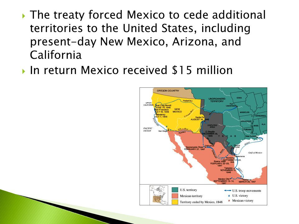 The treaty forced Mexico to cede additional territories to the United States, including present-day New Mexico, Arizona, and California