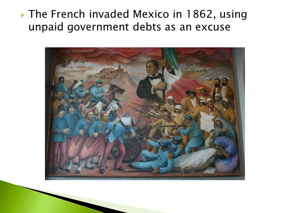 The French invaded Mexico in 1862, using unpaid government debts as an excuse