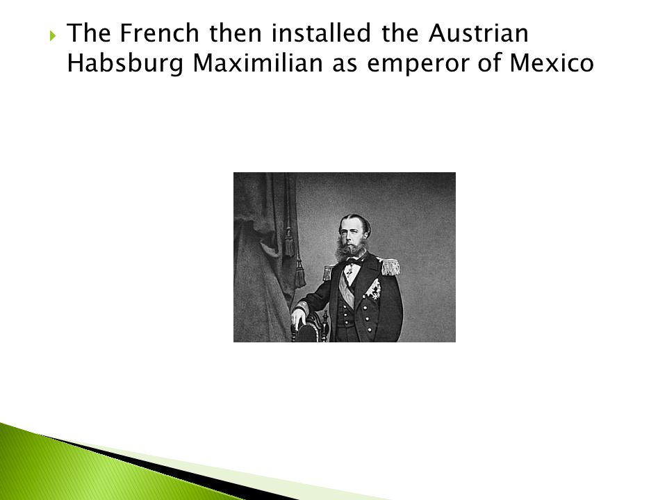The French then installed the Austrian Habsburg Maximilian as emperor of Mexico