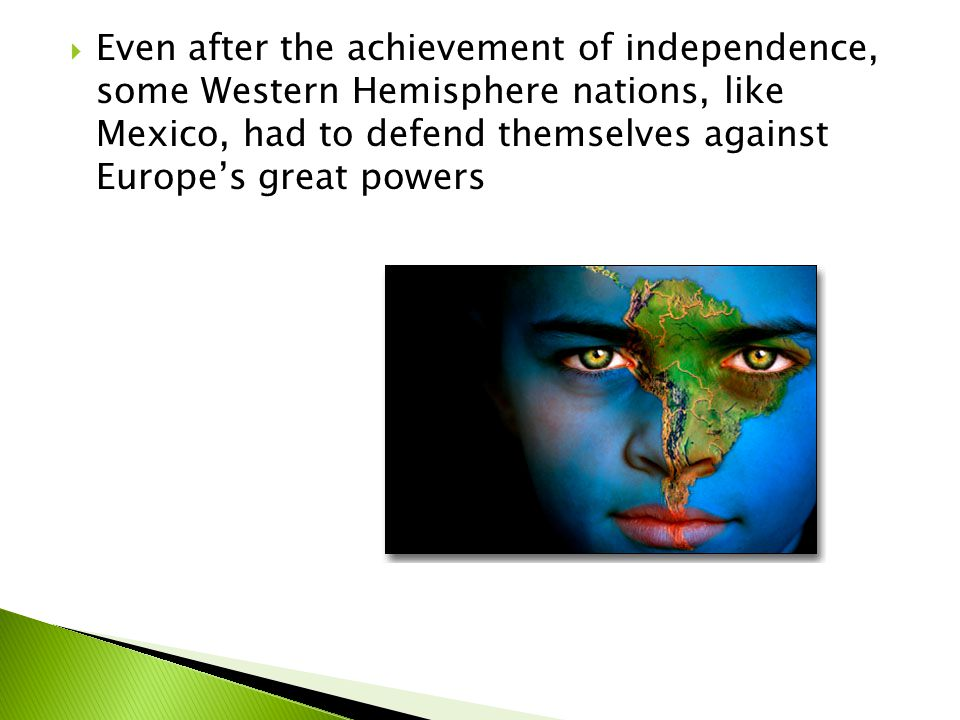 Even after the achievement of independence, some Western Hemisphere nations, like Mexico, had to defend themselves against Europe's great powers