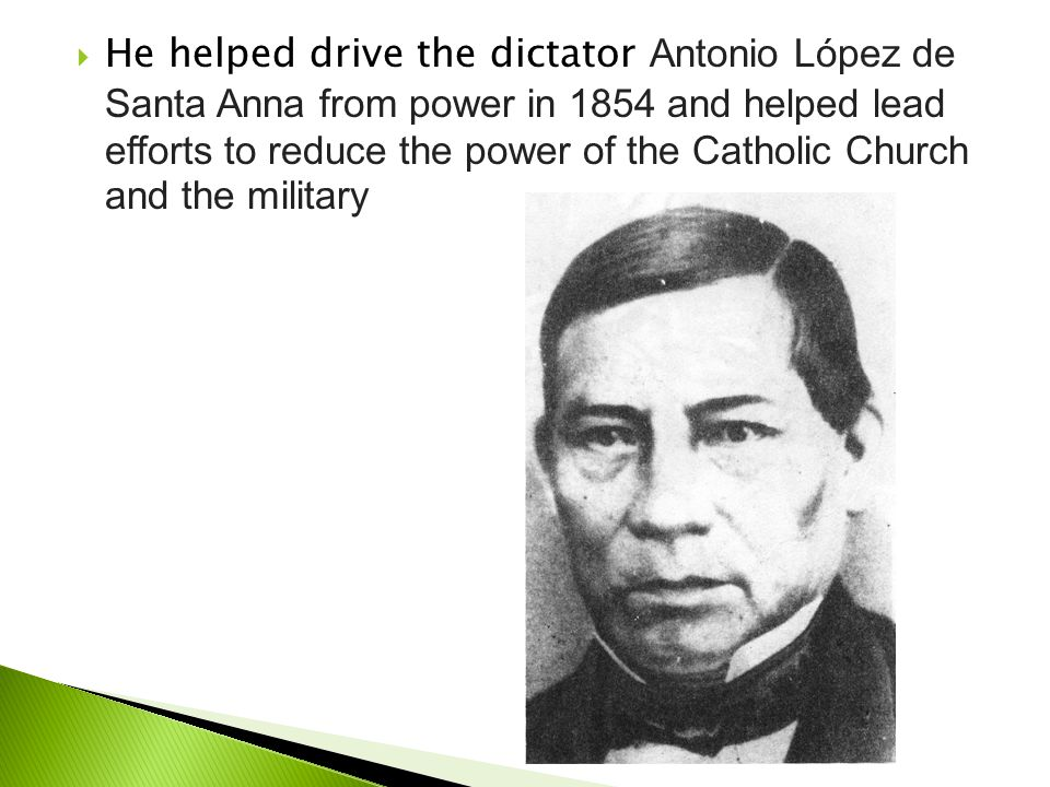 He helped drive the dictator Antonio López de Santa Anna from power in 1854 and helped lead efforts to reduce the power of the Catholic Church and the military