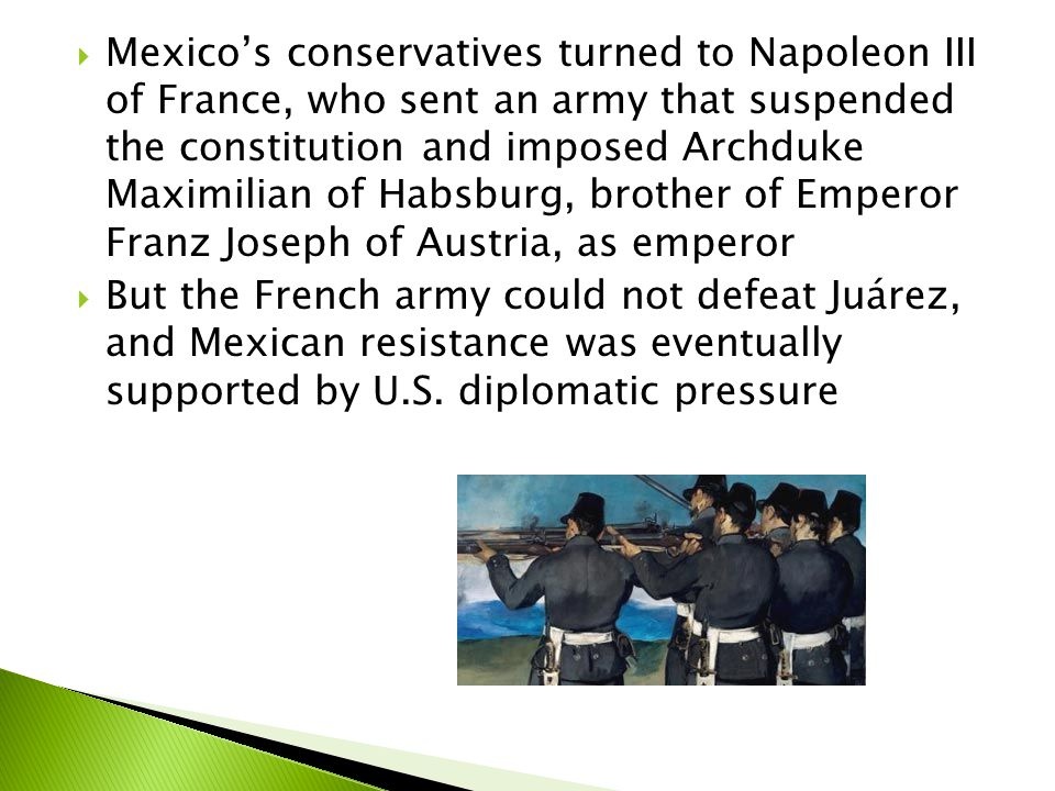 Mexico's conservatives turned to Napoleon III of France, who sent an army that suspended the constitution and imposed Archduke Maximilian of Habsburg, brother of Emperor Franz Joseph of Austria, as emperor