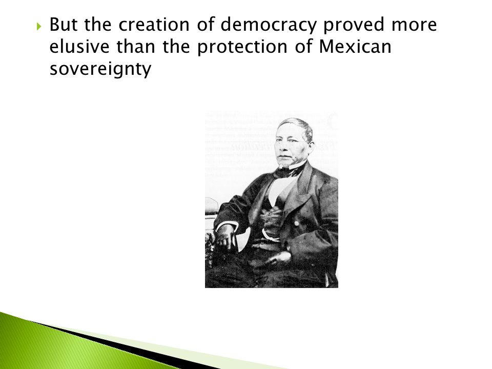 But the creation of democracy proved more elusive than the protection of Mexican sovereignty