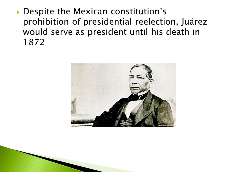 Despite the Mexican constitution's prohibition of presidential reelection, Juárez would serve as president until his death in 1872
