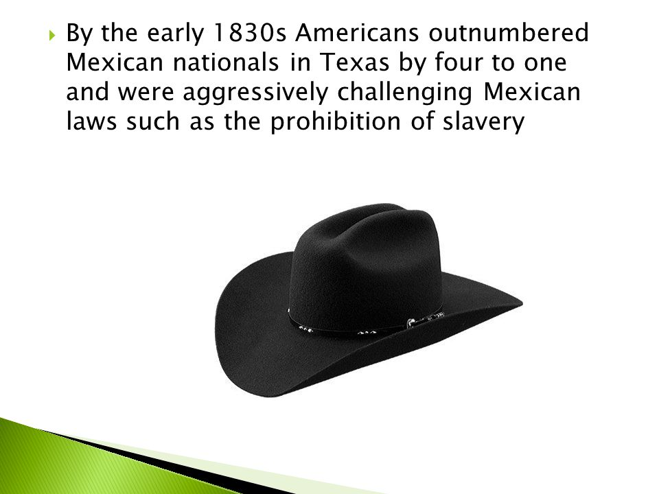 By the early 1830s Americans outnumbered Mexican nationals in Texas by four to one and were aggressively challenging Mexican laws such as the prohibition of slavery