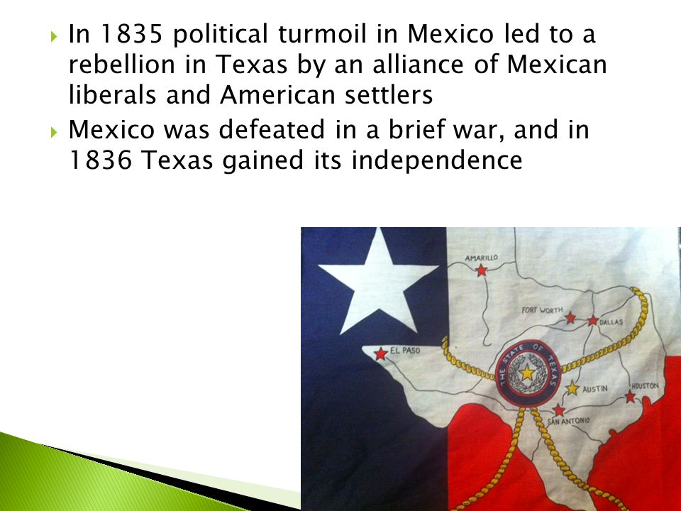 In 1835 political turmoil in Mexico led to a rebellion in Texas by an alliance of Mexican liberals and American settlers