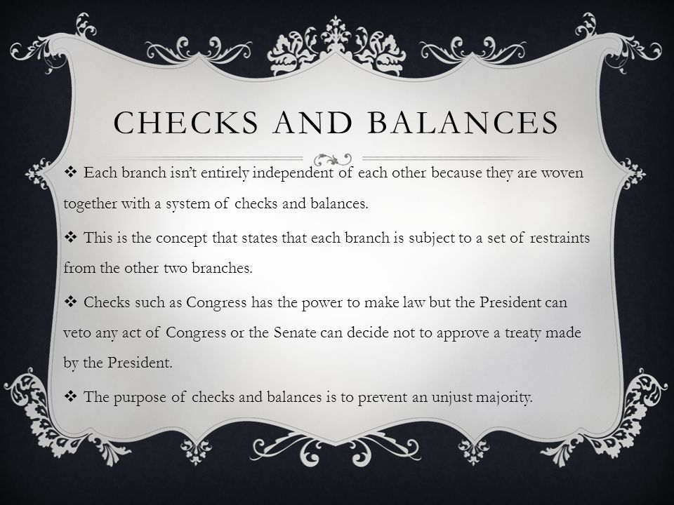Checks and balances Each branch isn't entirely independent of each other because they are woven together with a system of checks and balances.