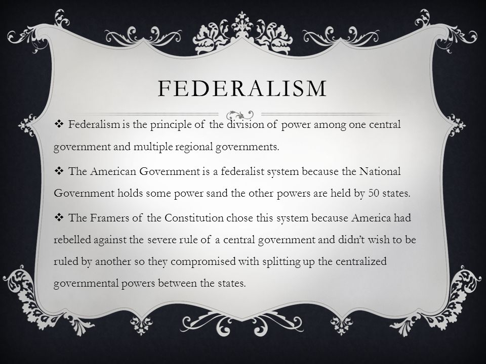federalism Federalism is the principle of the division of power among one central government and multiple regional governments.